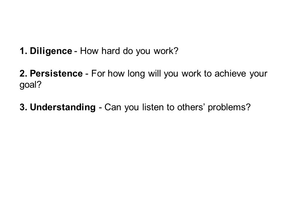 1. Diligence - How hard do you work