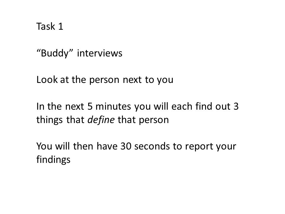 Task 1 Buddy interviews. Look at the person next to you. In the next 5 minutes you will each find out 3 things that define that person.
