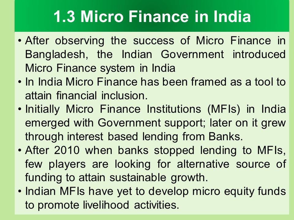 1.3 Micro Finance in India After observing the success of Micro Finance in Bangladesh, the Indian Government introduced Micro Finance system in India.