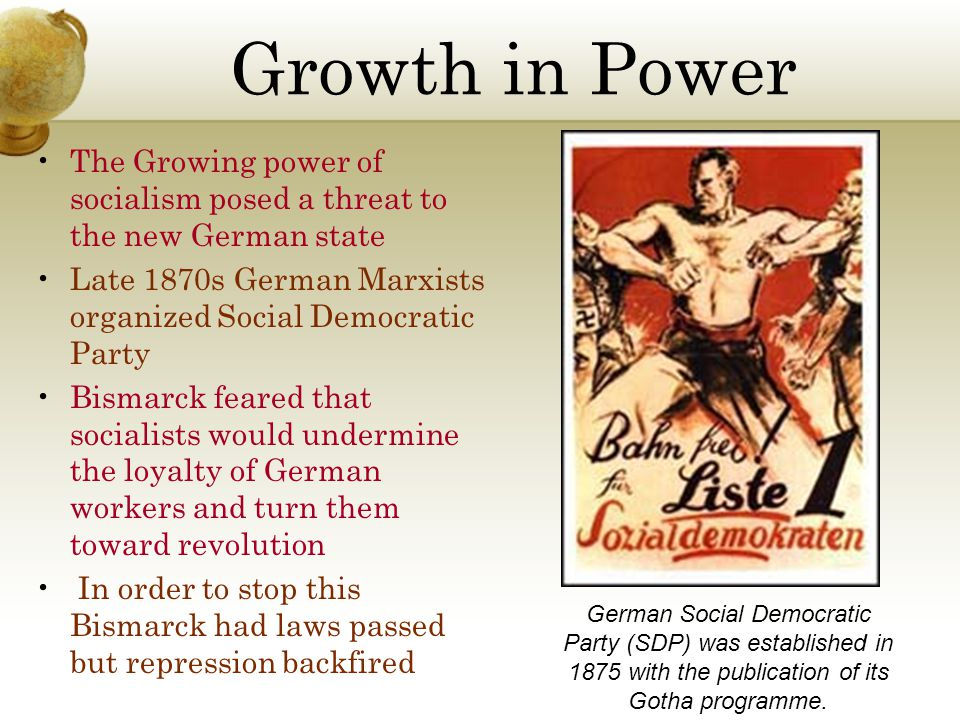 Growth in Power The Growing power of socialism posed a threat to the new German state. Late 1870s German Marxists organized Social Democratic Party.
