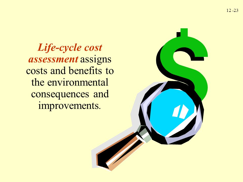 Life-cycle cost assessment assigns costs and benefits to the environmental consequences and improvements.
