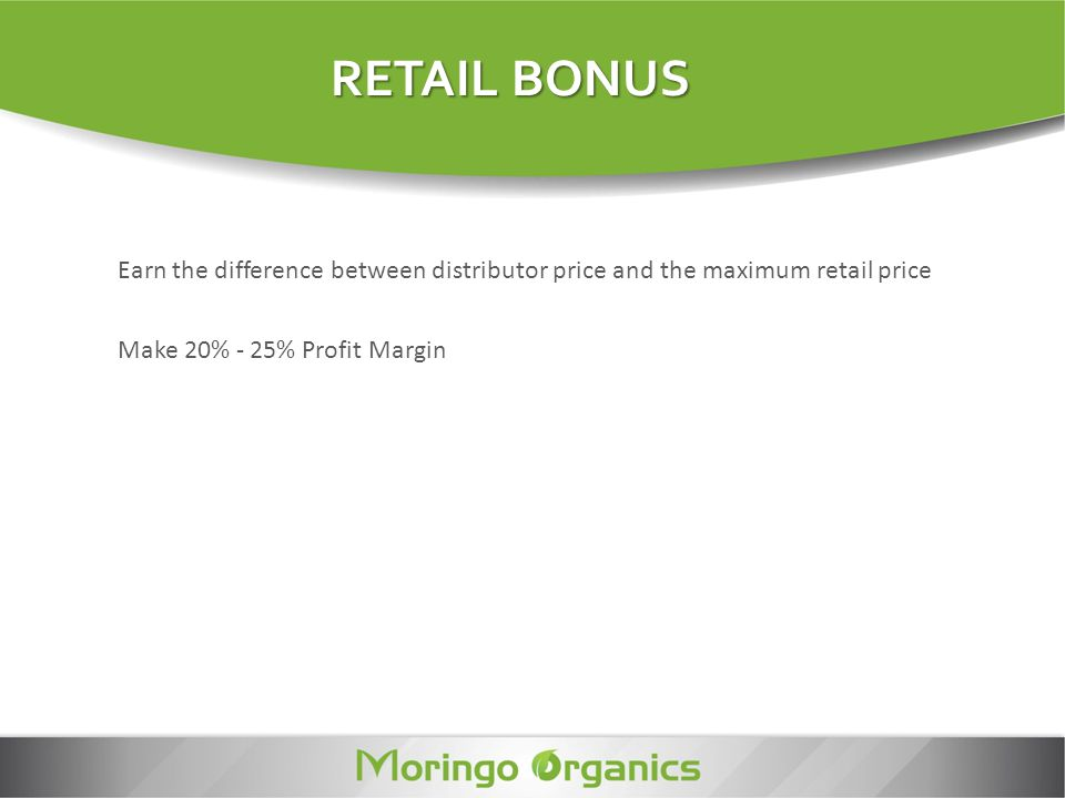 RETAIL BONUS Earn the difference between distributor price and the maximum retail price.