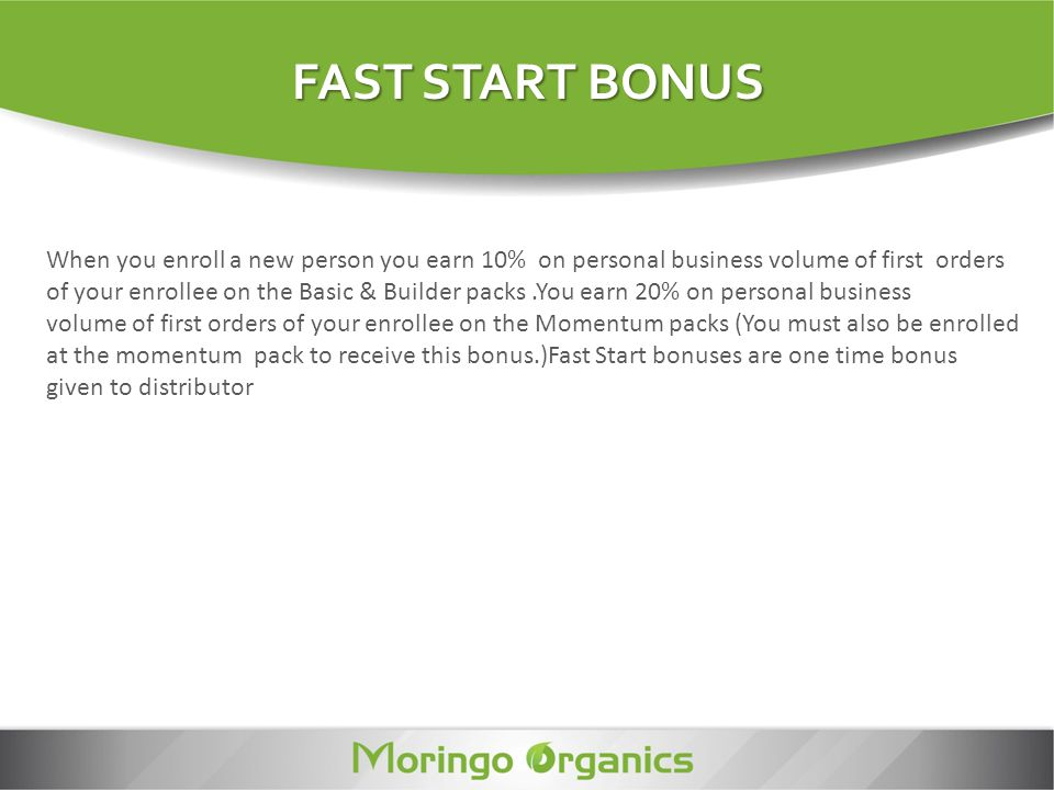FAST START BONUS When you enroll a new person you earn 10% on personal business volume of first orders.