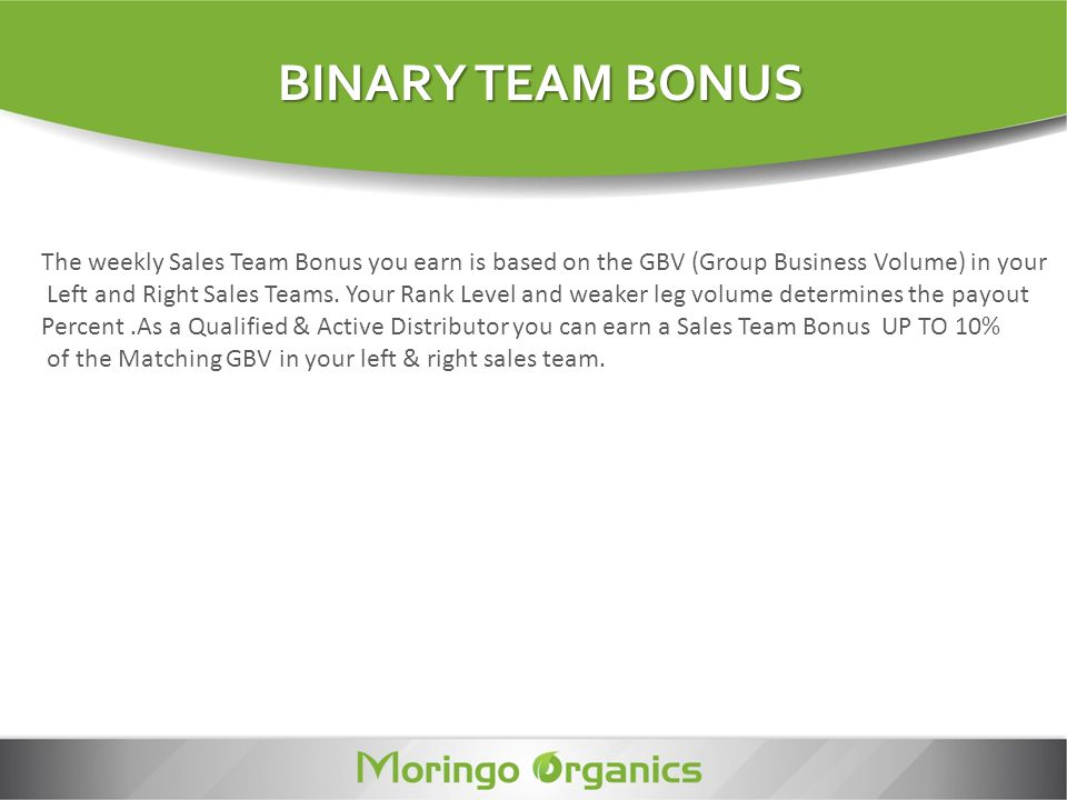 BINARY TEAM BONUS The weekly Sales Team Bonus you earn is based on the GBV (Group Business Volume) in your.
