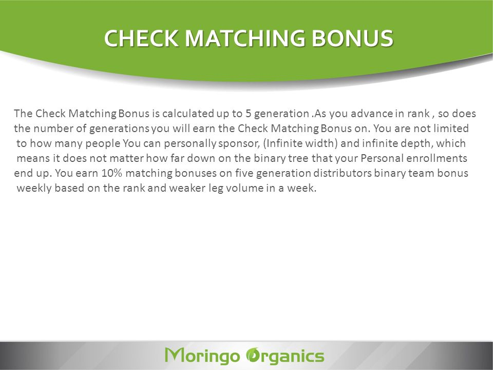 CHECK MATCHING BONUS The Check Matching Bonus is calculated up to 5 generation .As you advance in rank , so does.