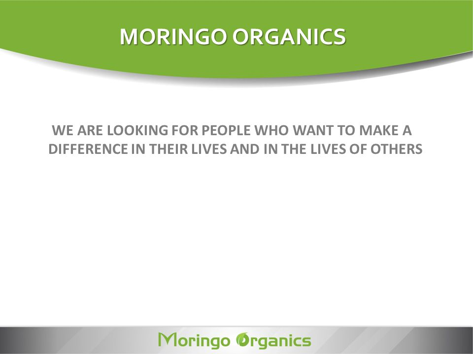 MORINGO ORGANICS WE ARE LOOKING FOR PEOPLE WHO WANT TO MAKE A DIFFERENCE IN THEIR LIVES AND IN THE LIVES OF OTHERS.