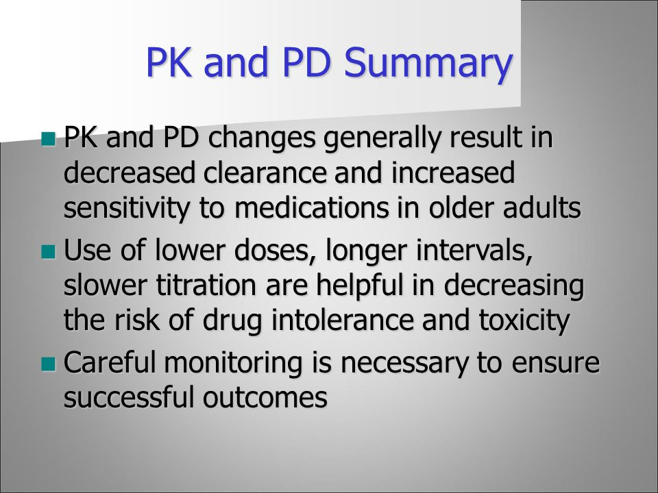 PK and PD Summary PK and PD changes generally result in decreased clearance and increased sensitivity to medications in older adults.
