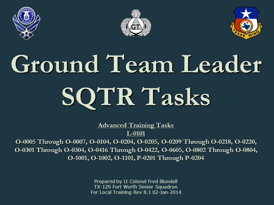 Ground Team Leader SQTR Tasks Advanced Training Tasks L-0101 O-0005 Through O-0007, O-0104, O-0204, O-0205, O-0209 Through O-0218, O-0220, O-0301 Through O-0304, O-0416 Through O-0422, O-0605, O-0802 Through O-0804, O-1001, O-1002, O-1101, P-0201 Through P-0204 Prepared by Lt Colonel Fred Blundell TX-129 Fort Worth Senior Squadron For Local Training Rev 8.1 02-Jan-2014