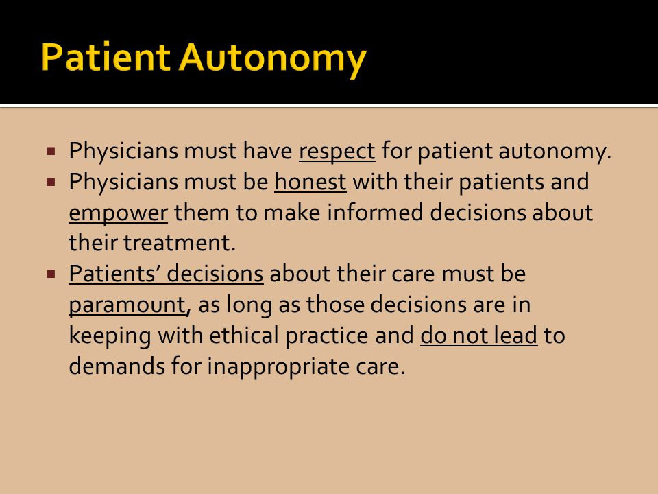 Patient Autonomy Physicians must have respect for patient autonomy.