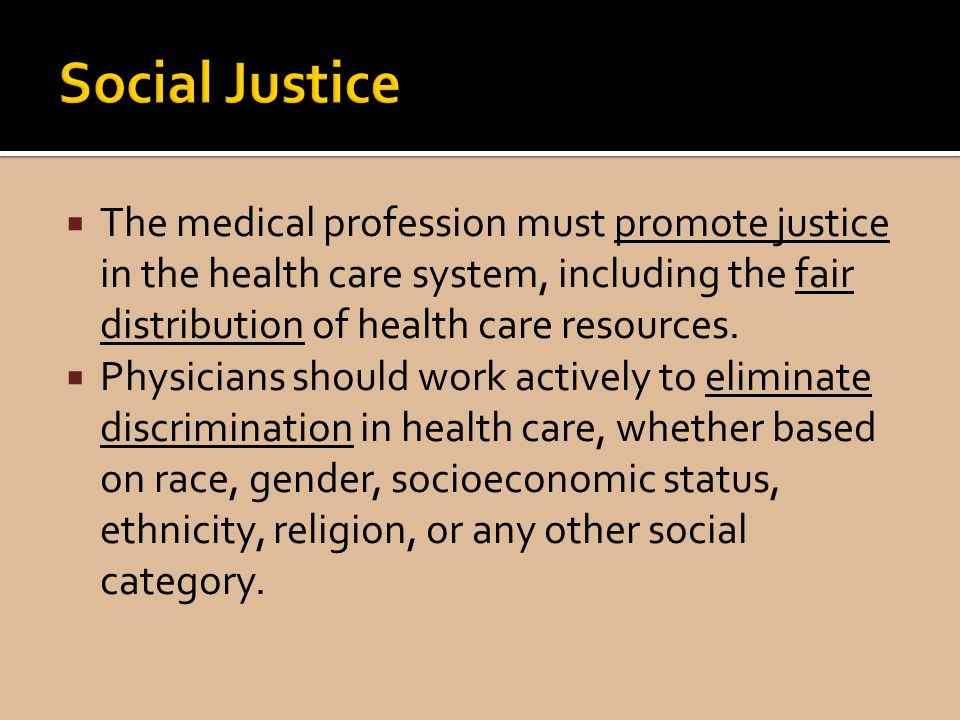 Social Justice The medical profession must promote justice in the health care system, including the fair distribution of health care resources.