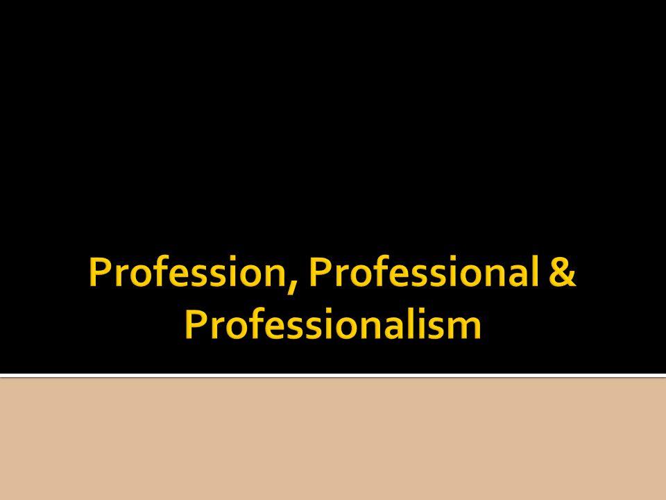 Profession, Professional & Professionalism