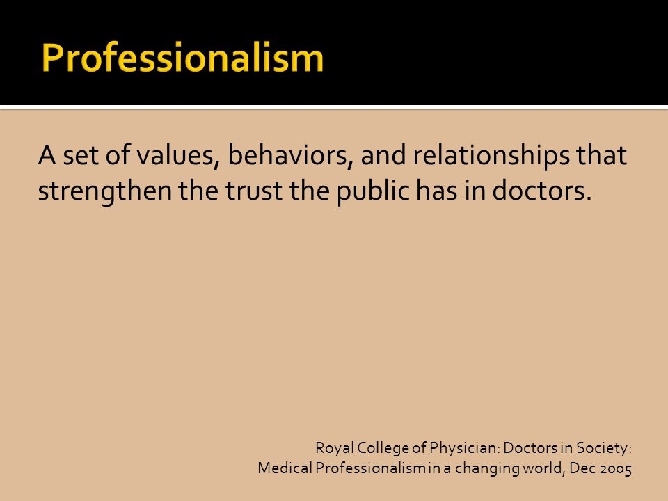 Professionalism A set of values, behaviors, and relationships that strengthen the trust the public has in doctors.