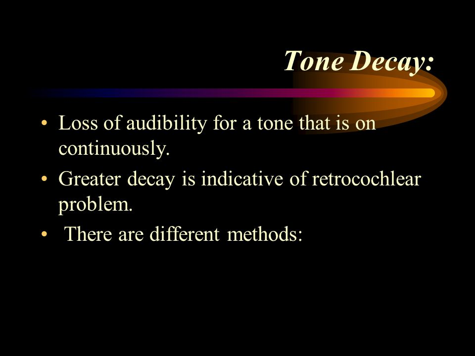 Tone Decay: Loss of audibility for a tone that is on continuously.