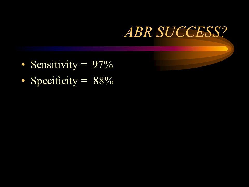ABR SUCCESS Sensitivity = 97% Specificity = 88%