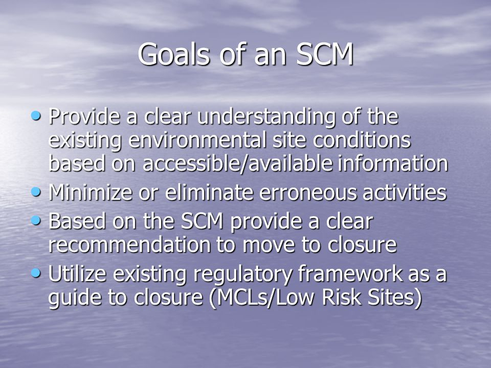 Goals of an SCM Provide a clear understanding of the existing environmental site conditions based on accessible/available information.