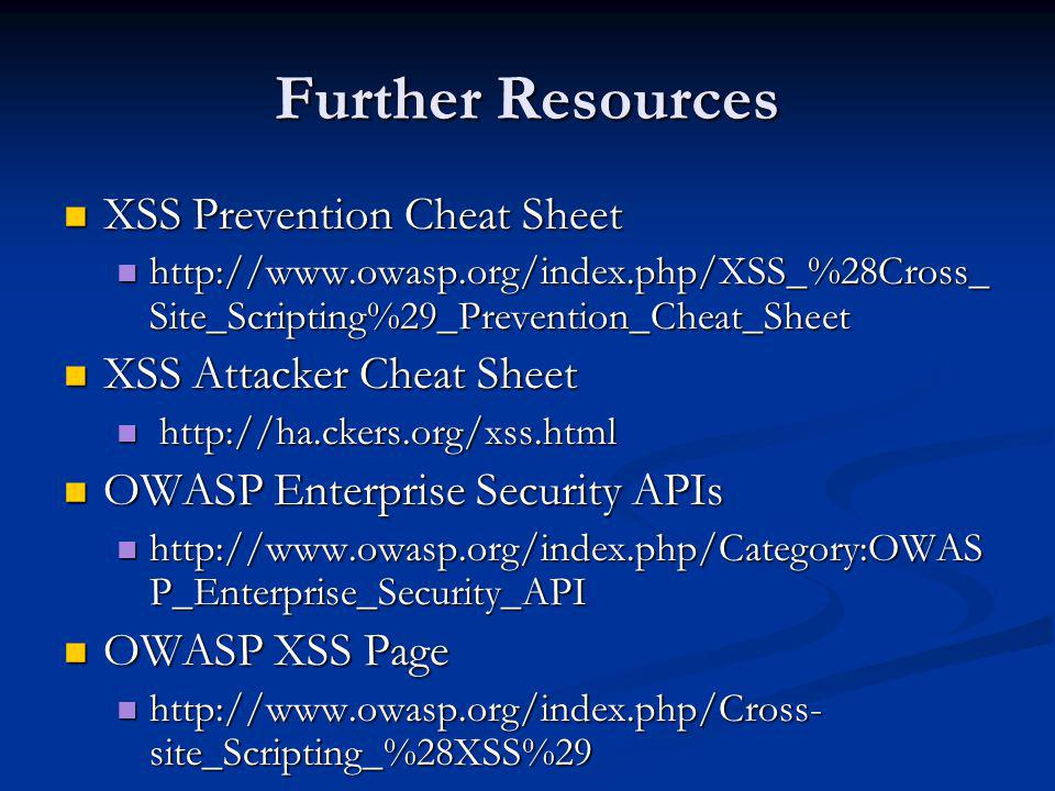 Further Resources XSS Prevention Cheat Sheet XSS Attacker Cheat Sheet