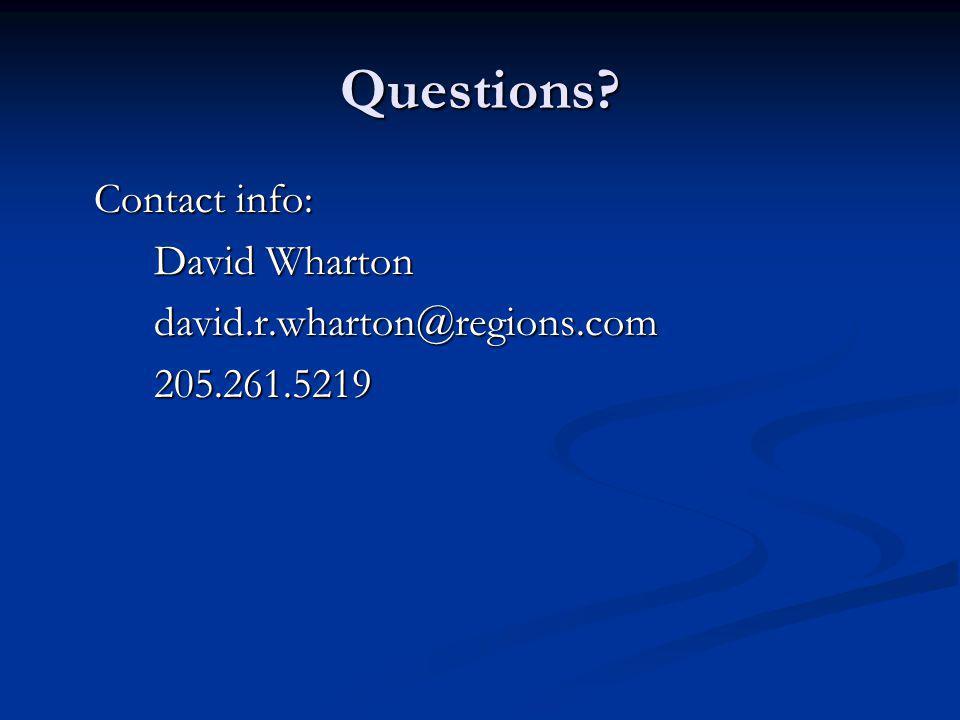 Questions Contact info: David Wharton david.r.wharton@regions.com 205.261.5219