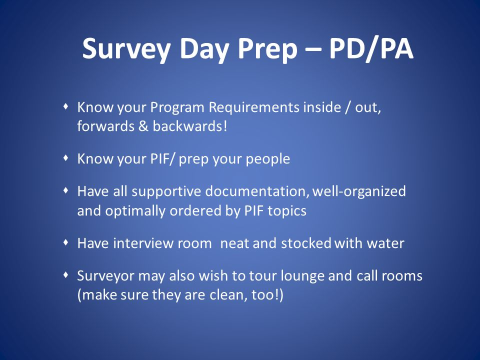 Survey Day Prep – PD/PA Know your Program Requirements inside / out, forwards & backwards! Know your PIF/ prep your people.