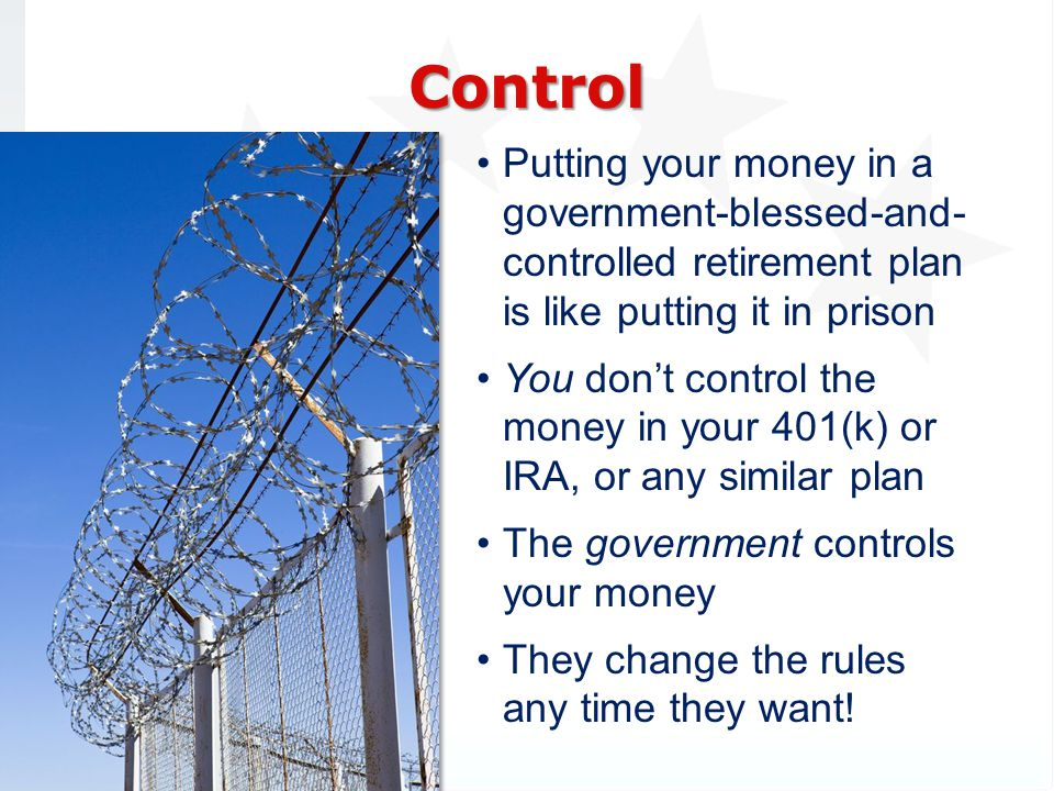 3/31/2017 Control. Putting your money in a government-blessed-and- controlled retirement plan is like putting it in prison.