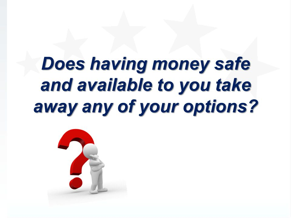 Does having money safe and available to you take away any of your options