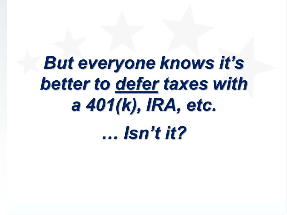 But everyone knows it's better to defer taxes with a 401(k), IRA, etc.