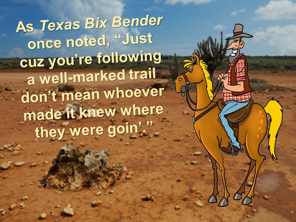As Texas Bix Bender once noted, Just cuz you're following a well-marked trail don't mean whoever made it knew where they were goin'.