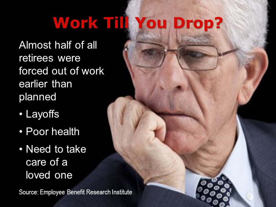 3/31/2017 Work Till You Drop Almost half of all retirees were forced out of work earlier than planned.