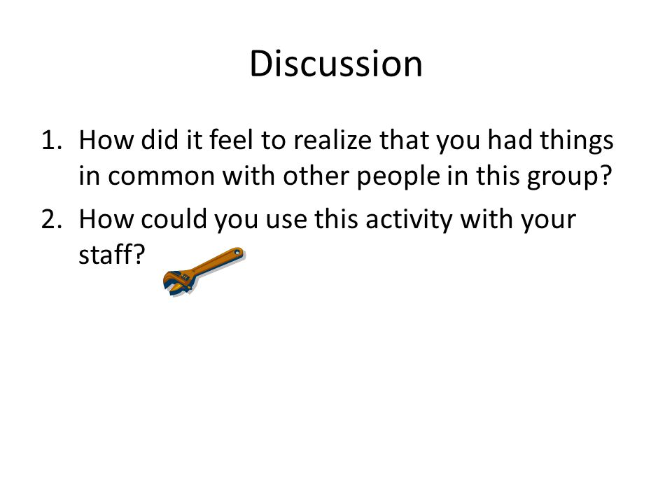 Discussion How did it feel to realize that you had things in common with other people in this group