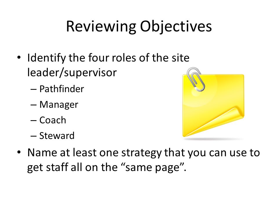Reviewing Objectives Identify the four roles of the site leader/supervisor. Pathfinder. Manager. Coach.