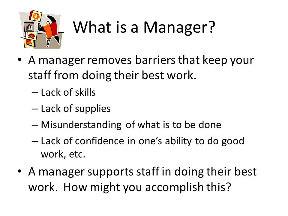 What is a Manager A manager removes barriers that keep your staff from doing their best work. Lack of skills.