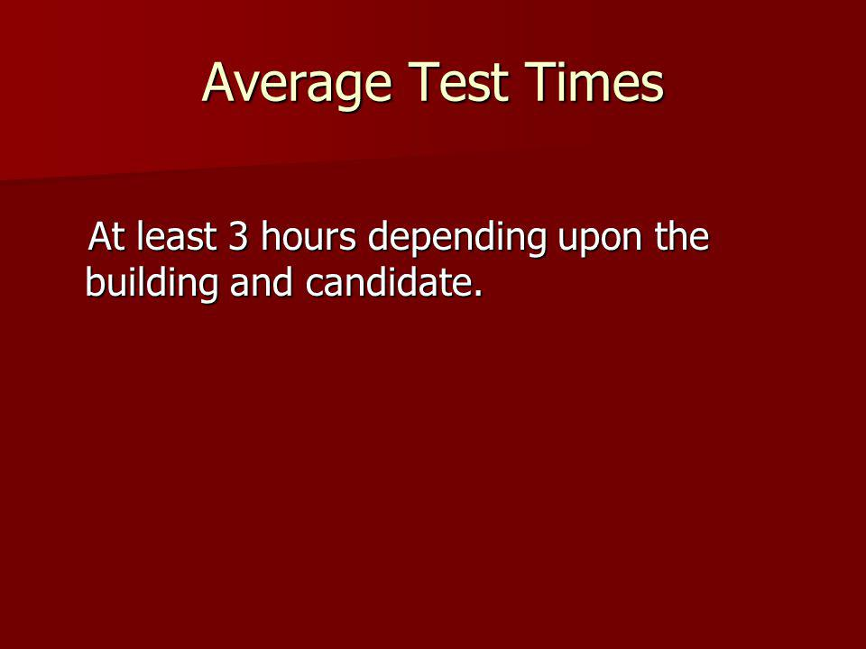 Average Test Times At least 3 hours depending upon the building and candidate.