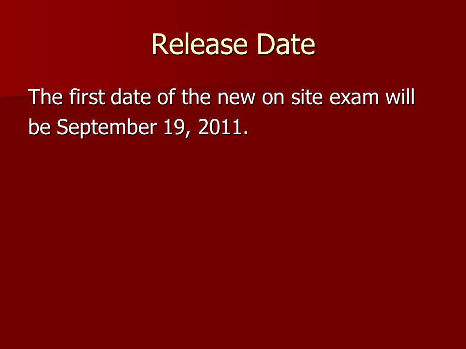 Release Date The first date of the new on site exam will