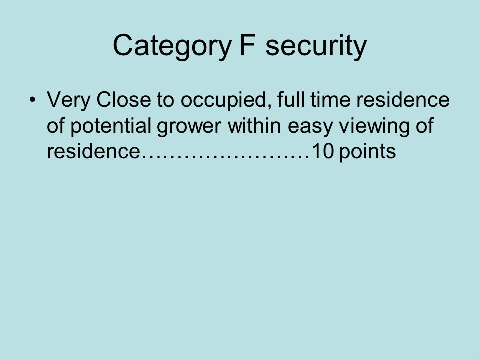 Category F security Very Close to occupied, full time residence of potential grower within easy viewing of residence……………………10 points.