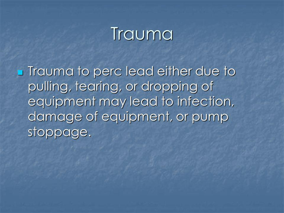 Trauma Trauma to perc lead either due to pulling, tearing, or dropping of equipment may lead to infection, damage of equipment, or pump stoppage.