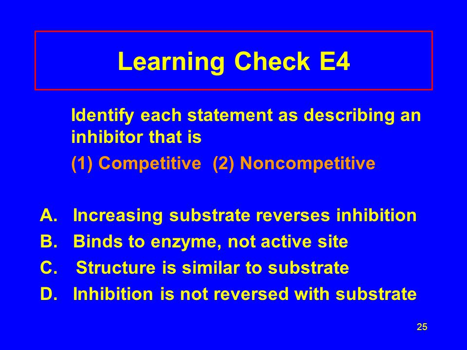 Learning Check E4 Identify each statement as describing an inhibitor that is. (1) Competitive (2) Noncompetitive.