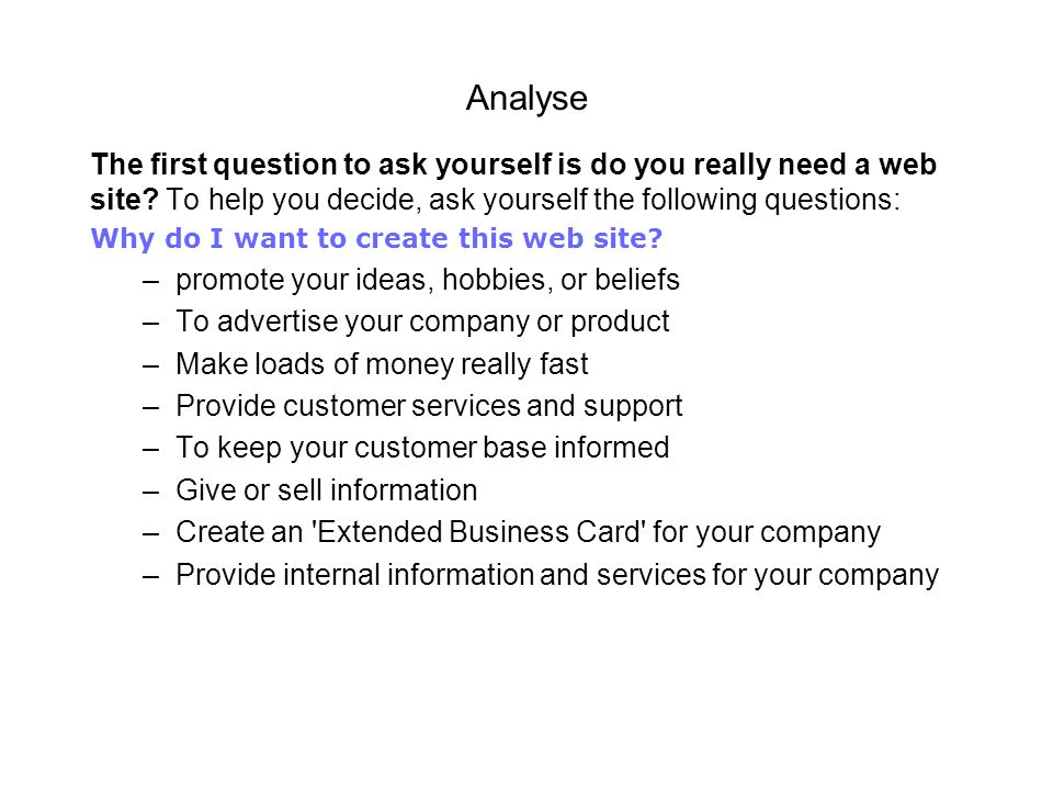 Analyse The first question to ask yourself is do you really need a web site To help you decide, ask yourself the following questions: