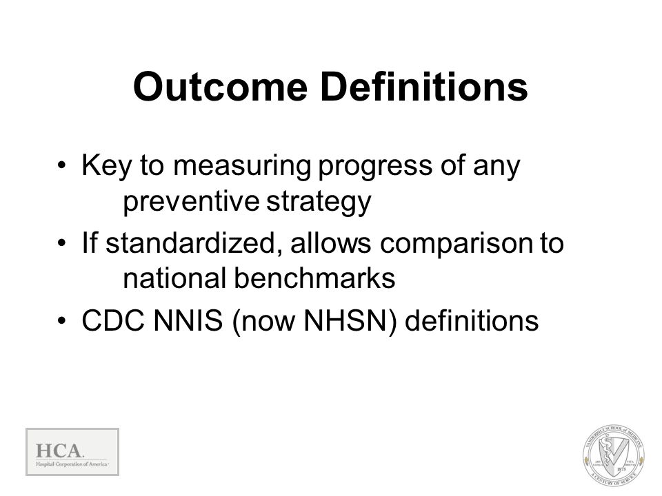 Outcome Definitions Key to measuring progress of any preventive strategy. If standardized, allows comparison to national benchmarks.