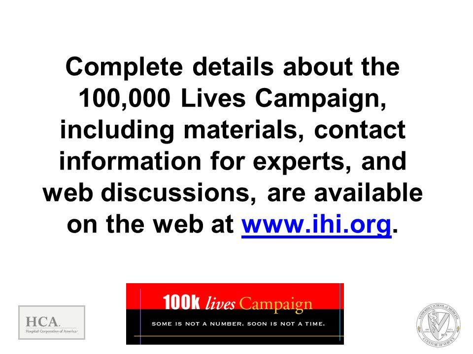 Complete details about the 100,000 Lives Campaign, including materials, contact information for experts, and web discussions, are available on the web at www.ihi.org.