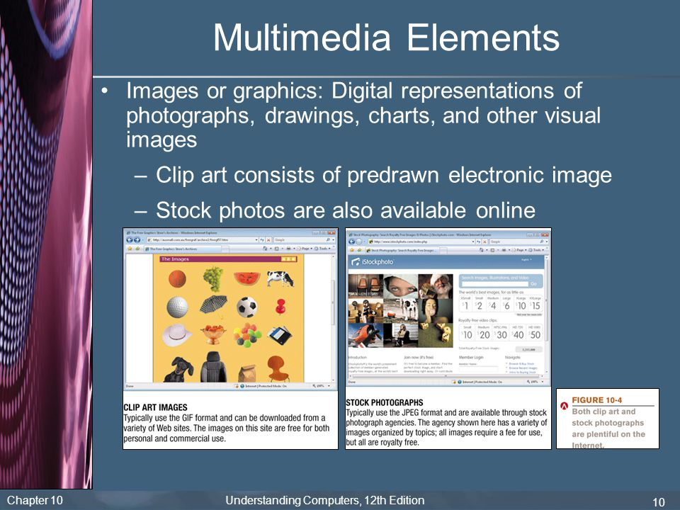 Multimedia Elements Images or graphics: Digital representations of photographs, drawings, charts, and other visual images.