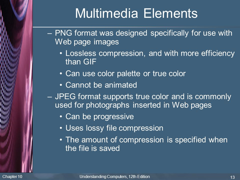 Multimedia Elements PNG format was designed specifically for use with Web page images. Lossless compression, and with more efficiency than GIF.