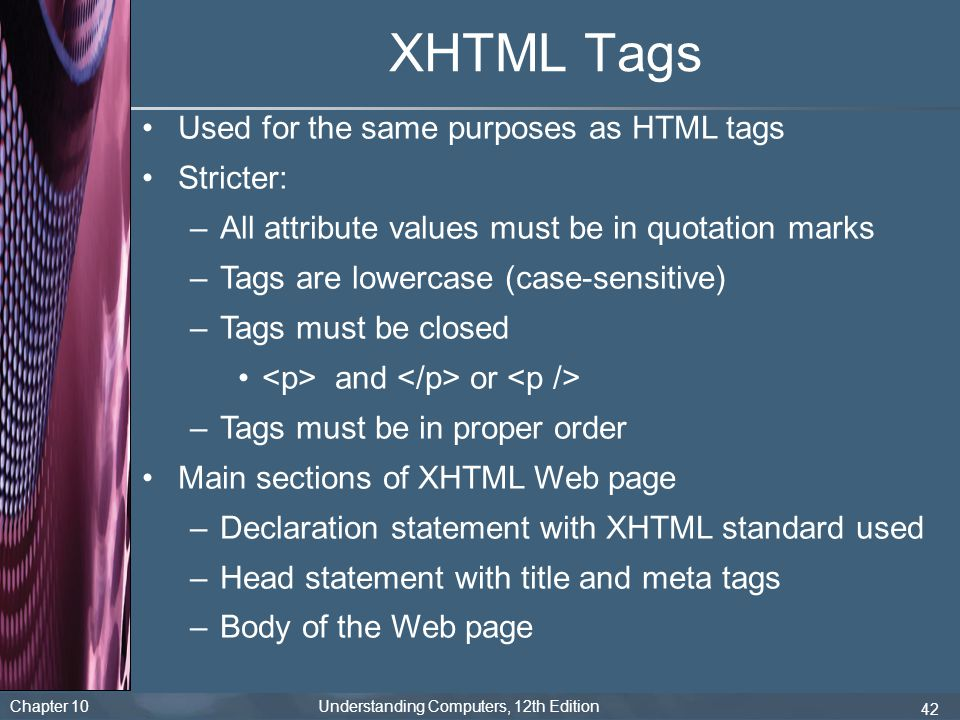 XHTML Tags Used for the same purposes as HTML tags Stricter: