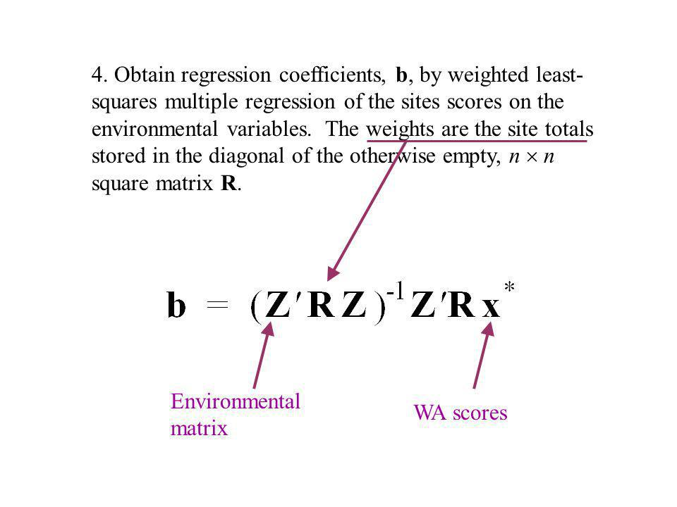 4. Obtain regression coefficients, b, by weighted least- squares multiple regression of the sites scores on the environmental variables. The weights are the site totals stored in the diagonal of the otherwise empty, n  n square matrix R.