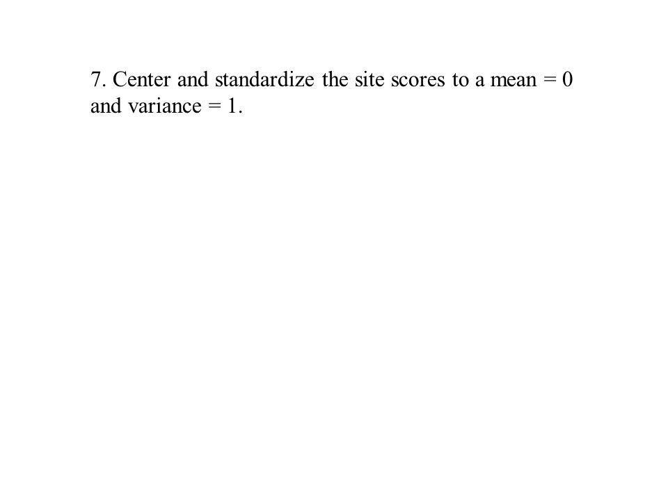 7. Center and standardize the site scores to a mean = 0 and variance = 1.