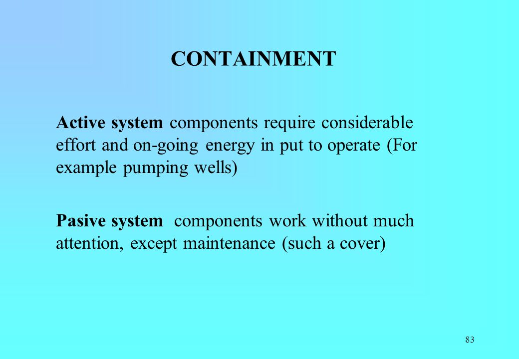 CONTAINMENT Active system components require considerable effort and on-going energy in put to operate (For example pumping wells)