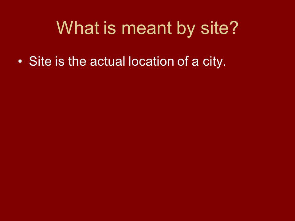 What is meant by site Site is the actual location of a city.