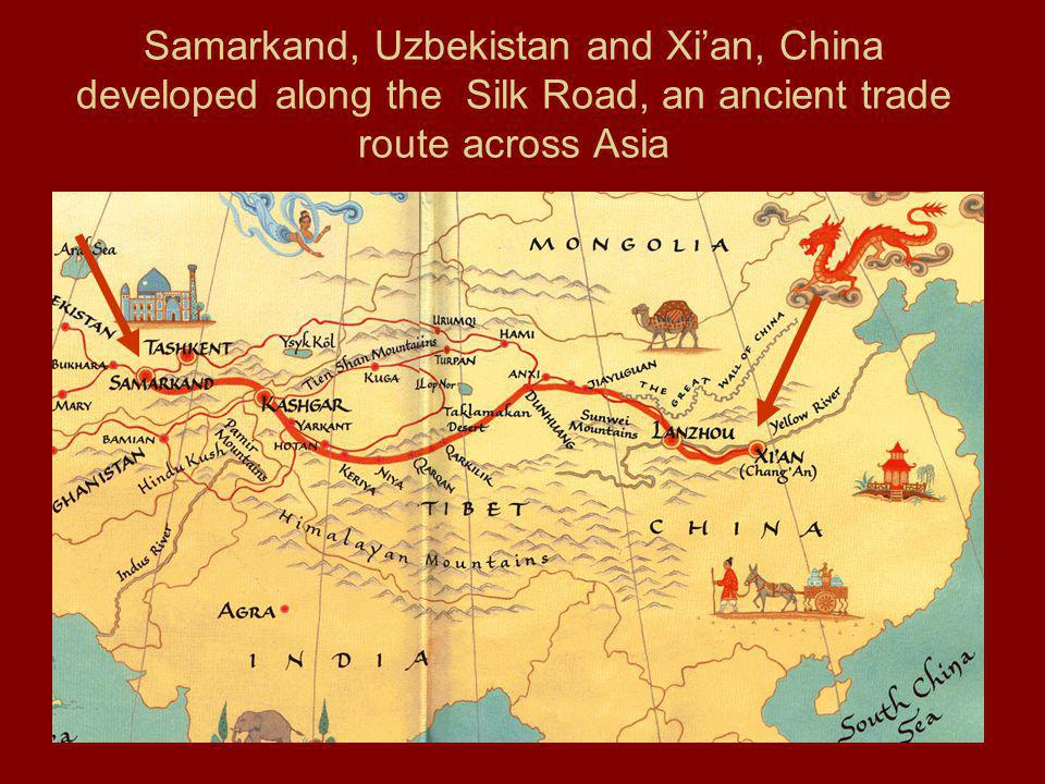 Samarkand, Uzbekistan and Xi'an, China developed along the Silk Road, an ancient trade route across Asia