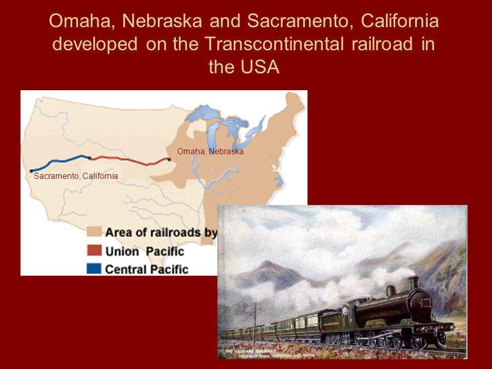 Omaha, Nebraska and Sacramento, California developed on the Transcontinental railroad in the USA
