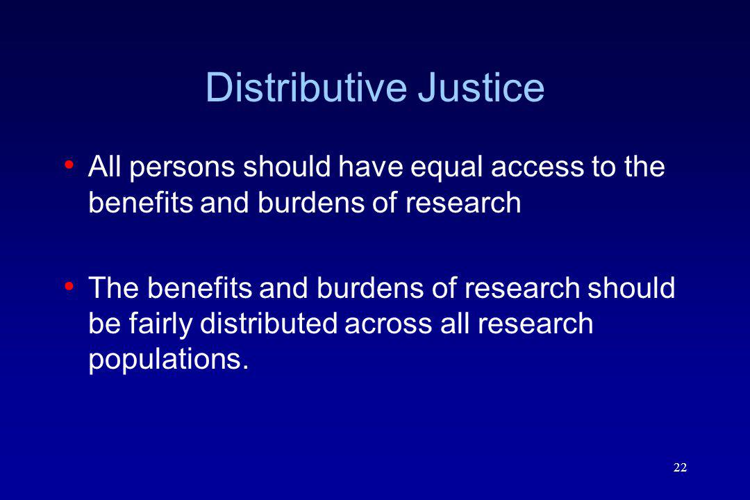 Distributive Justice All persons should have equal access to the benefits and burdens of research.
