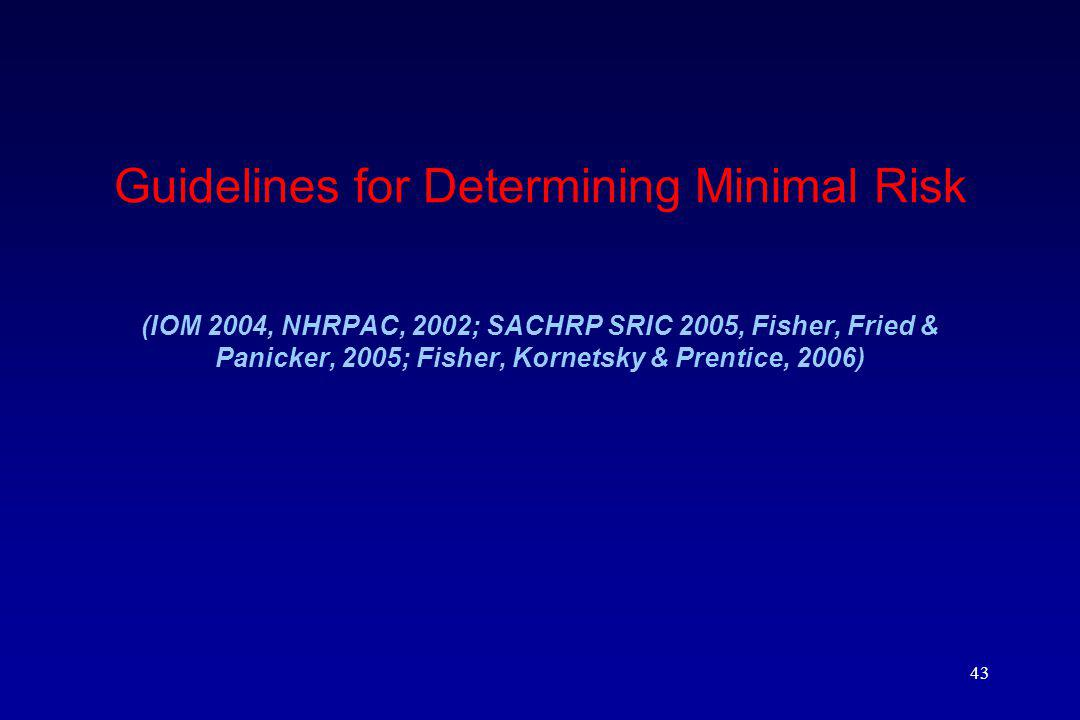 Guidelines for Determining Minimal Risk (IOM 2004, NHRPAC, 2002; SACHRP SRIC 2005, Fisher, Fried & Panicker, 2005; Fisher, Kornetsky & Prentice, 2006)