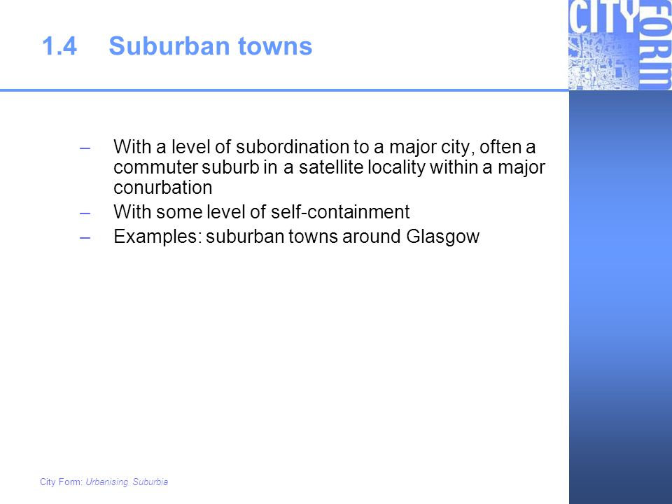 1.4 Suburban towns With a level of subordination to a major city, often a commuter suburb in a satellite locality within a major conurbation.